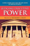 Judging Executive Power: Sixteen Supreme Court Cases That Have Shaped The American Presidency - Richard J. Ellis