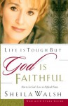 Life is Tough, But God is Faithful: How to See God's Love in Difficult Times - Sheila Walsh