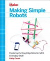 Making Simple Robots: Exploring Cutting-Edge Robotics with Everyday Stuff - Kathy Ceceri