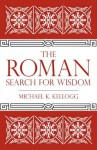 The Roman Search for Wisdom - Michael K. Kellogg