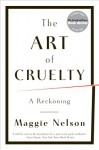 The Art of Cruelty: A Reckoning - Maggie Nelson