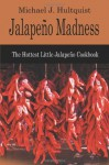 Jalapeno Madness: The Hottest Little Jalapeno Cookbook - Michael J. Hultquist
