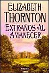 Extranos al Amanecer / Strangers at Dawn - Elizabeth Thornton, Amelia Brito