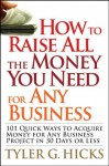 How to Raise All the Money You Need for Any Business: 101 Quick Ways to Acquire Money for Any Business Project in 30 Days or Less - Tyler G. Hicks