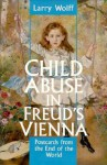 Child Abuse in Freud's Vienna: Postcards from the End of the World - Larry Wolff