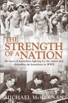 The Strength of a Nation: Six Years of Australians Fighting For the Nation and Defending the Homefront in World War II - Michael McKernan