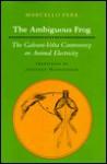 The Ambiguous Frog: The Galvani-VOLTA Controversy on Animal Electricity - Marcello Pera