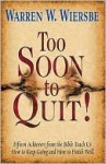 Too Soon to Quit!: Fifteen Achievers from the Bible Teach Us How to Keep Going and How to Finish Well - Warren W. Wiersbe