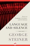 Language and Silence: Essays on Language, Literature, and the Inhuman - George Steiner