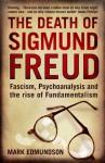 The Death of Sigmund Freud: Fascism, Psychoanalysis and the Rise of Fundamentalism - Mark Edmundson