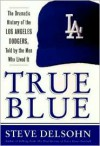 True Blue: The Dramatic History of the Los Angeles Dodgers, Told by the Men Who Lived It - Steve Delsohn
