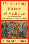 The Alarming History of Medicine: Amusing Anecdotes from Hippocrates to Heart Transplants - Richard Gordon