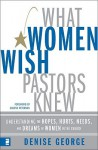 What Women Wish Pastors Knew: Understanding the Hopes, Hurts, Needs, and Dreams of Women in the Church - Denise George
