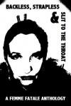 Backless, Strapless & Slit To The Throat: A Femme Fatale Anthology - Betty Dobson, James S. Dorr, Krys Douglas, Everett C. Gavel Jr., Gary R. Hoffman, Gail Kavanagh, Gail A. Laursen, Brenda Roberts, Gretchen Wilsenach, Diana Woods, Phoebe Wray