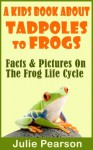 Kids Book About Tadpoles To Frogs: Real Facts and Pictures of the Tadpoles and Frog Life Cycle - Julie Pearson
