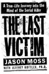 The Last Victim: A True-Life Journey into the Mind of the Serial Killer - Jason M. Moss, Jeffrey A. Kottler