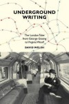 Underground Writing: The London Tube from George Gissing to Virginia Woolf - David Welsh