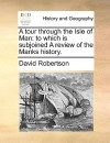 A Tour Through the Isle of Man: To Which Is Subjoined a Review of the Manks History. - David Robertson