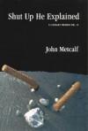 Shut Up He Explained - John Metcalf