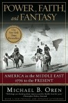 Power, Faith, and Fantasy: America in the Middle East: 1776 to the Present - Michael B. Oren