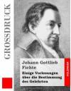 Einige Vorlesungen Uber Die Bestimmung Des Gelehrten (Grossdruck) - Johann Gottlieb Fichte