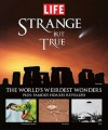 Strange But True: 100 of the World's Weirdest Wonders (Plus: Famous Hoaxes Revealed) (Life Books) - Life Magazine