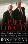 The Price of Loyalty: George W. Bush, the White House, and the Education of Paul O'Neill - Ron Suskind