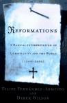 Reformations: A Radical Interpretation Of Christianity And The World, 1500 2000 - Felipe Fernández-Armesto, Derek Wilson