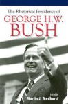 The Rhetorical Presidency of George H. W. Bush - Martin J. Medhurst