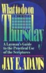 What to Do on Thursday: A Layman's Guide to the Practical Use of the Scriptures - Jay E. Adams