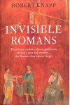 Invisible Romans Prostitutes, outlaws, slaves, gladiators, ordinary men and women ... the Romans that history forgot - Robert C. Knapp