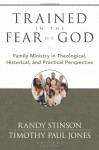 Trained in the Fear of God: Family Ministry in Theological, Historical, and Practical Perspective - Randy Stinson, Timothy Paul Jones, James M. Hamilton, Robert Plummer, Bruce A. Ware, R. Albert Mohler Jr.