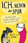 Ich. Neben der Spur: Mein Hund ist doof, die Welt ist schlecht und ich weiß auch nicht weiter - Allie Brosh, Leena Flegler