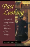 Past Looking: Historical Imagination And The Rhetoric Of The Image - Michael Ann Holly