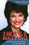 Image Matters!: First Steps on the Journey to Your Best Self - Lauren Solomon