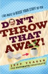 Don't Throw That Away!: 1,001 Ways to Reuse Your Stuff So You . . . - Jeffrey Yeager