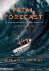 Fatal Forecast: An Incredible True Tale of Disaster and Survival at Sea - Michael J. Tougias