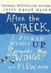 After the Wreck, I Picked Myself Up, Spread My Wings, and Flew Away - Joyce Carol Oates