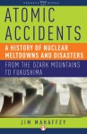 Atomic Accidents: A History of Nuclear Meltdowns and Disasters: From the Ozark Mountains to Fukushima - James Mahaffey