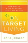 On Target Living: Your Guide to a Life of Balance, Energy and Vitality - Chris Johnson