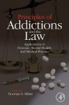 Principles of Addictions and the Law: Applications in Forensic, Mental Health, and Medical Practice - Norman S. Miller