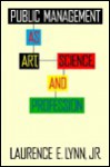 Public Management as Art, Science, and Profession - Laurence E. Lynn