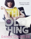 This Old Thing: Fall in Love with Vintage Clothes - Dawn O'Porter