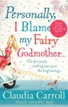 Personally I Blame My Fairy Godmother - Claudia Carroll