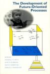 The Development of Future-Oriented Processes - Marshall M. Haith, Janette B. Benson, Ralph J. Roberts Jr.