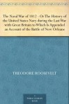 The Naval War of 1812 Or the History of the United States Navy during the Last War with Great Britain to Which Is Appended an Account of the Battle of New Orleans - Theodore Roosevelt