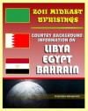 2011 Mideast Uprisings: Country Background Information on Libya and Gaddafi, Egypt, and Bahrain - Authoritative Coverage of Government, Military, Human Rights, History - State Department, U.S. Government, CIA, Library of Congress