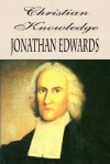 Christian Knowledge: The Importance & Advantage Of A Thorough Knowledge Of Divine Truth - Jonathan Edwards