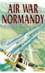 Air War Normandy - Richard Townshend Bickers