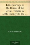 Little Journeys to the Homes of the Great - Volume 02 Little Journeys To the Homes of Famous Women - Elbert Hubbard, Bert Hubbard